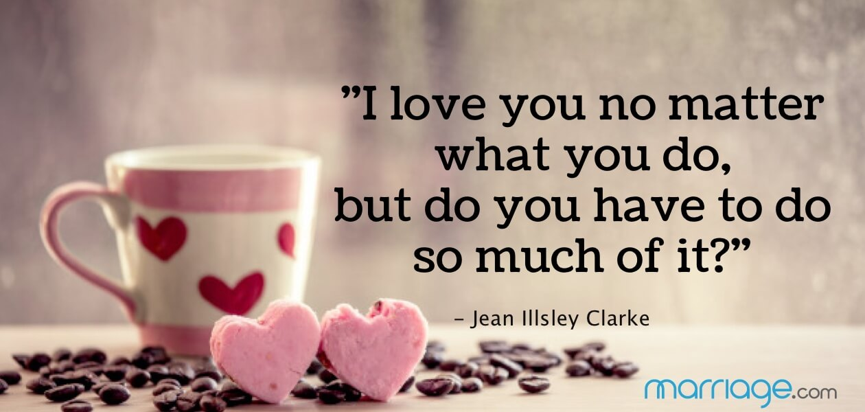 """I love you no matter what you do, but do you have to do so much of it?"" - Jean Illsley Clarke"