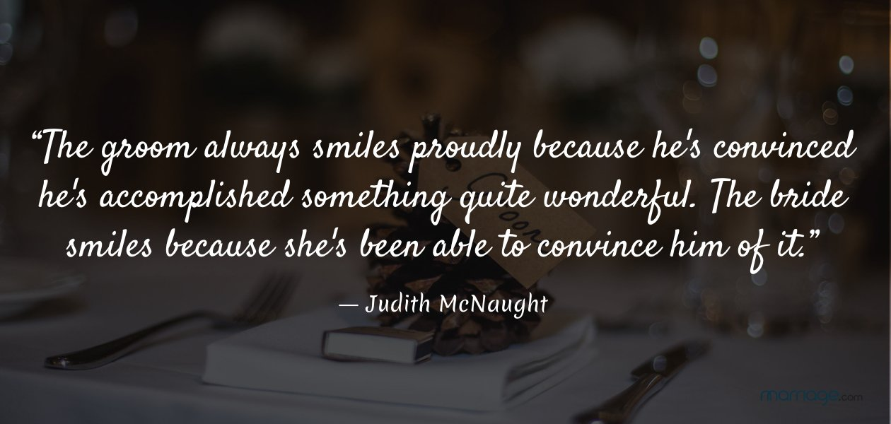 """The groom always smiles proudly because he\'s convinced he\'s accomplished something quite wonderful. The bride smiles because she\'s been able to convince him of it.""― Judith McNaught"
