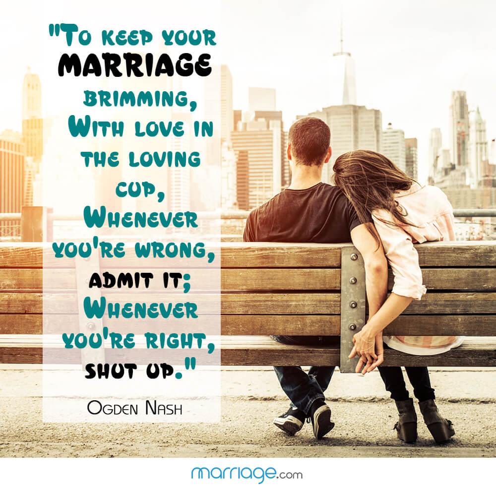 """To keep your marriage brimming, With love in the loving cup, Whenever you\'re wrong, admit it; Whenever you\'re right, shut up.\"" - Ogden Nash"