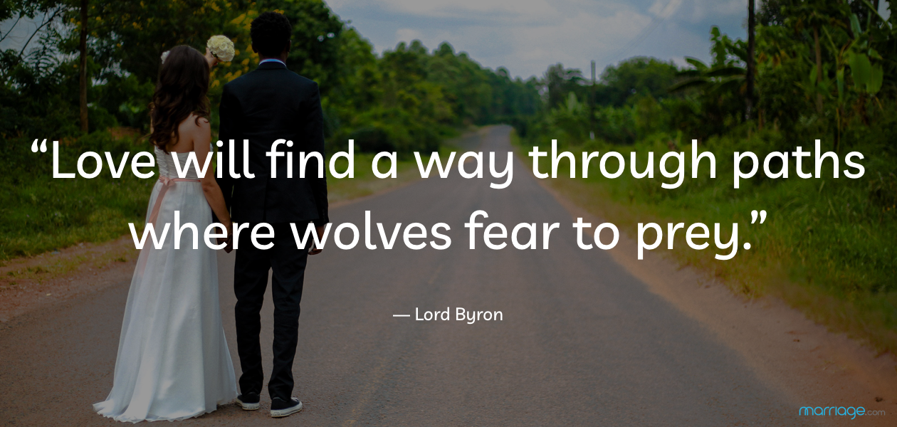 """Love will find a way through paths where wolves fear to prey."" — Lord Byron"