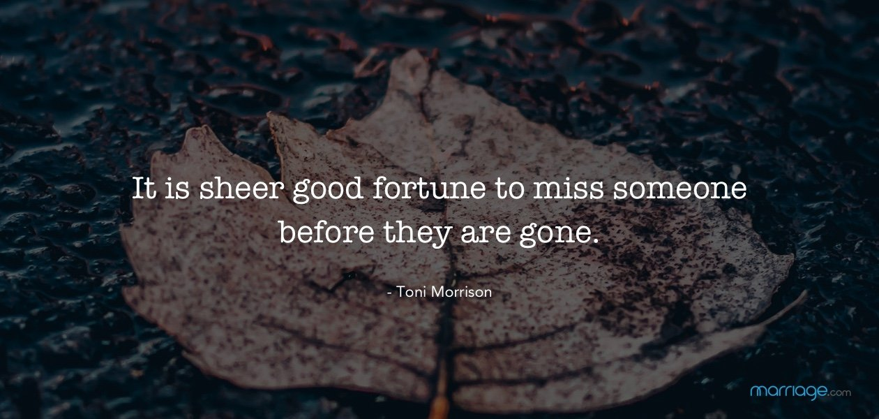 It is sheer good fortune to miss someone before they are gone. - Toni Morrison