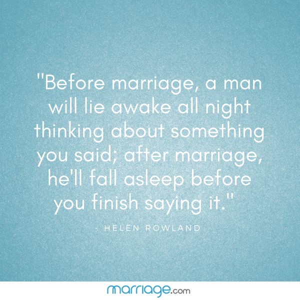 """Before marriage, a man will lie awake all night thinking about something you said; after marriage, he'll fall asleep before you finish saying it."" — Helen Rowland"