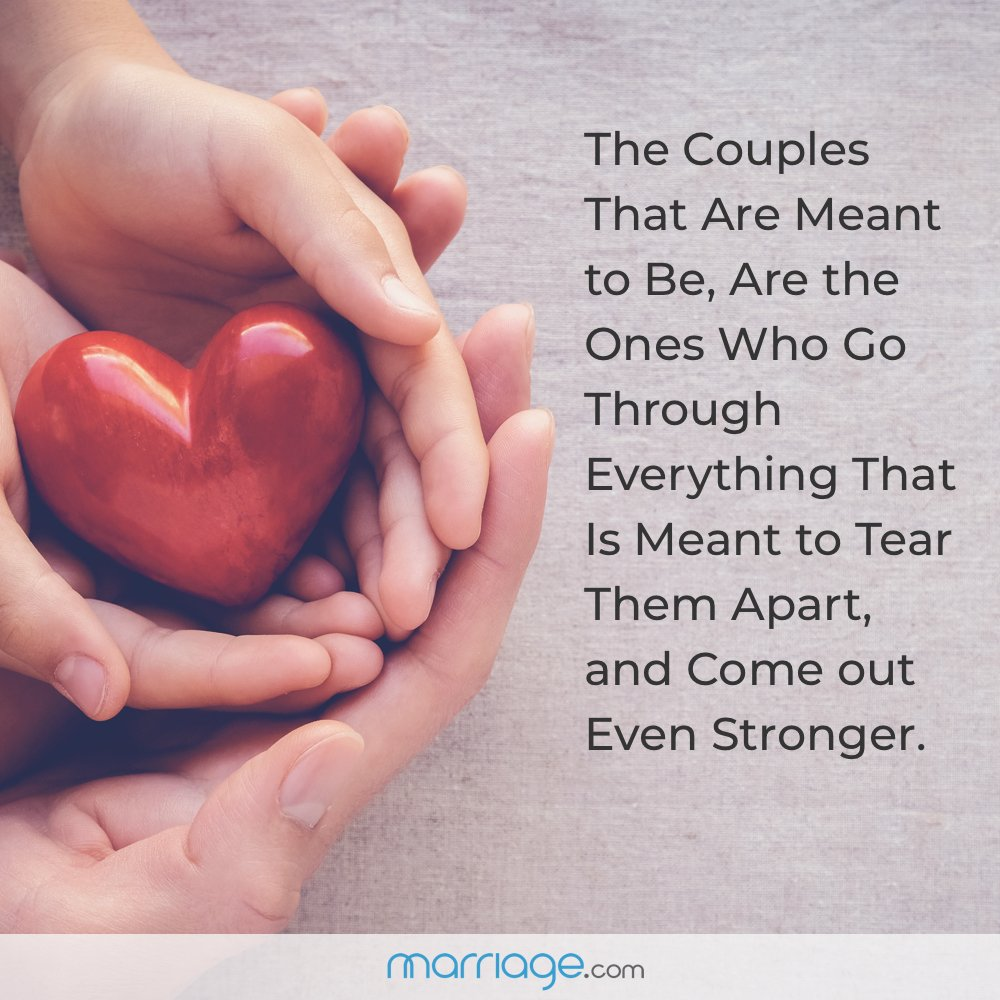 The Couples That Are Meant to Be, Are the Ones Who Go Through Everything That Is Meant to Tear Them Apart, and Come out Even Stronger.