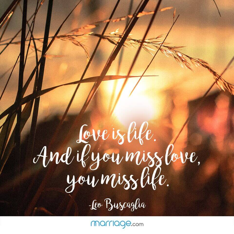 Love is life. and if you miss love, you miss life. - Leo Buscaglia
