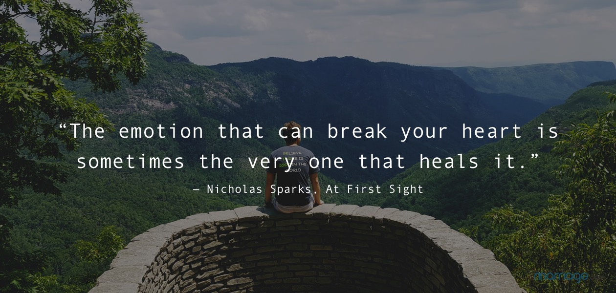 """The emotion that can break your heart is sometimes the very one that heals it."" ― Nicholas Sparks, At First Sight"