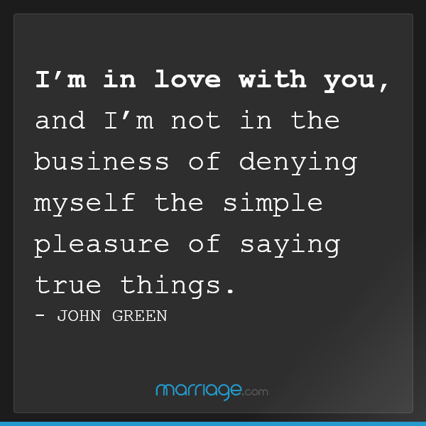 I'm in love with you, and I'm not in the business of denying myself the simple pleasure of saying true things - John Green
