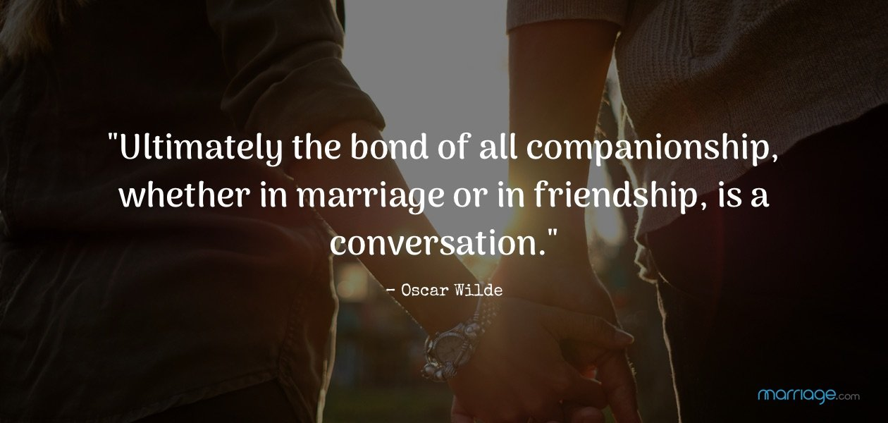 """Ultimately the bond of all companionship, whether in marriage or in friendship, is a conversation.\""– Oscar Wilde"