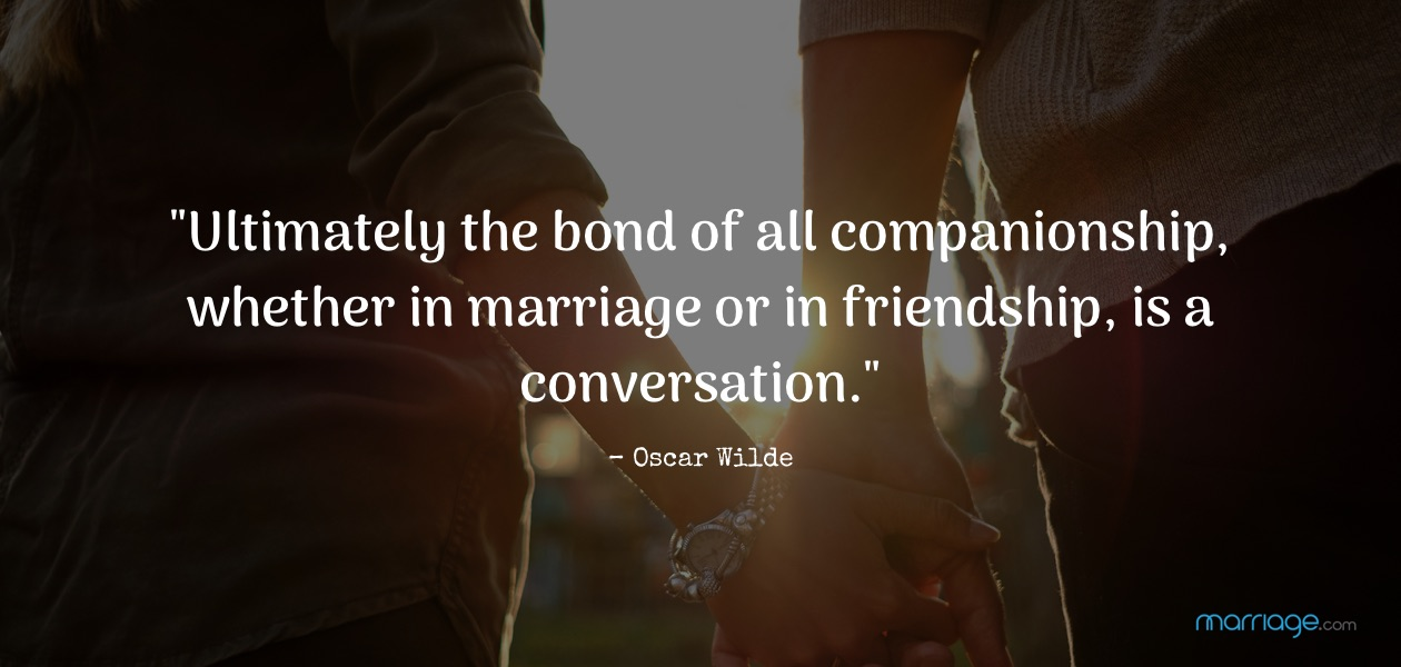 """Ultimately the bond of all companionship, whether in marriage or in friendship, is a conversation.""– Oscar Wilde"