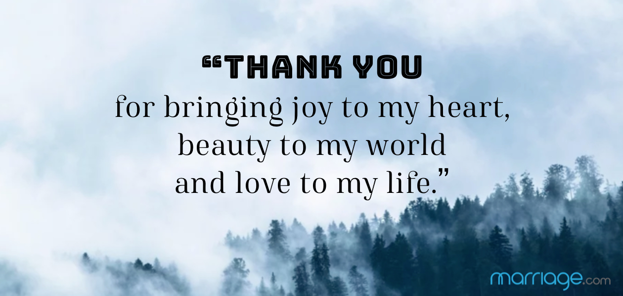 """Thank you for bringing joy to my heart, beauty to my world and love to my life."""