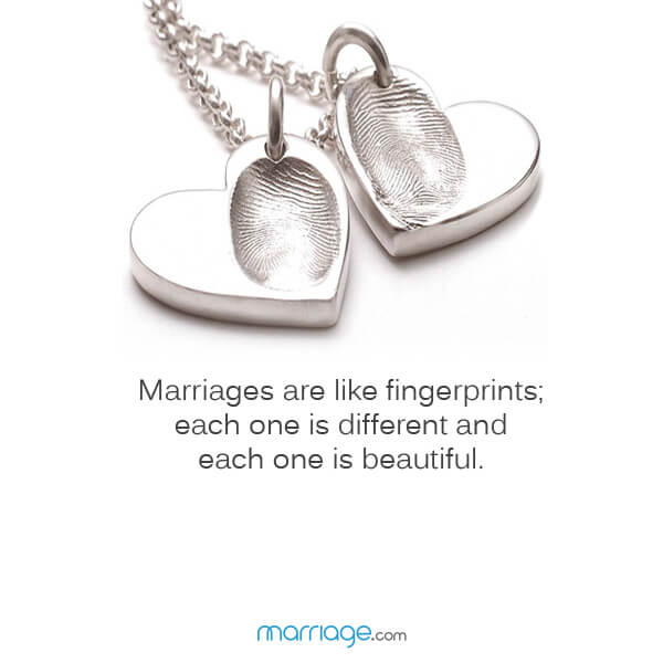 Marriages are like fingerprints; each one is different and each one is beautiful.