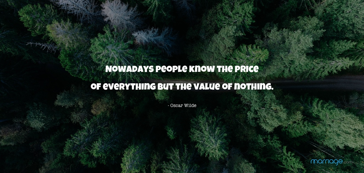 Nowadays people know the price of everything but the value of nothing. - Oscar Wilde