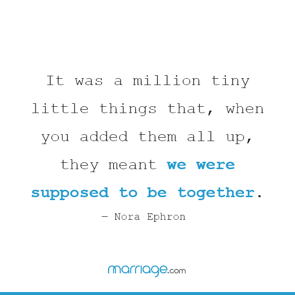 It was a million tiny little things that, when you added them all up, they meant we were supposed to be together.  ― Nora Ephron