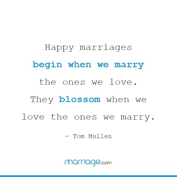 Happy marriages begin when we marry the ones we love. They blossom when we love the ones we marry. ― Tom Mullen