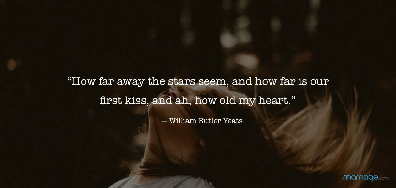 """How far away the stars seem, and how far is our first kiss, and ah, how old my heart."" ― William Butler Yeats"