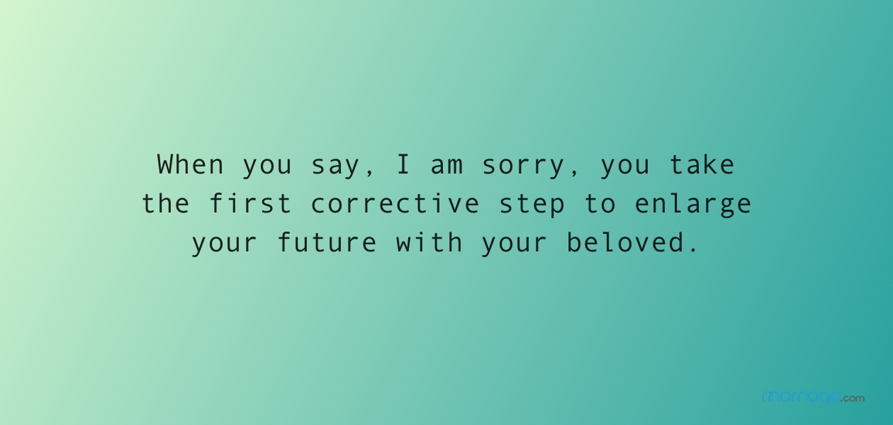 When you say, I am sorry, you take the first corrective step to enlarge your future with your beloved.