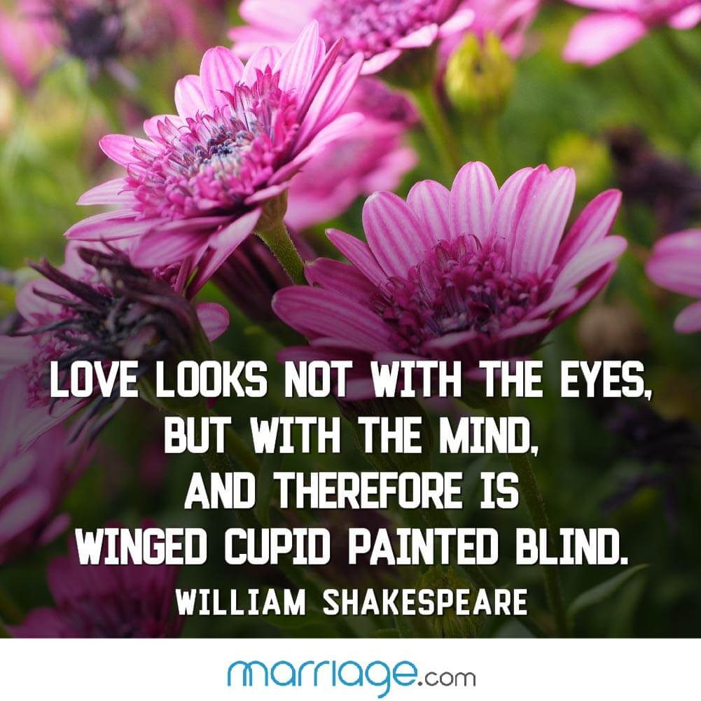 Love looks not with the eyes, but with the mind, and therefore is winged cupid painted blind. William Shakespeare