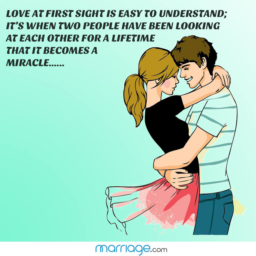 Love at first sight is easy to understand; it\'s when two people have been looking at each other for a lifetime that it becomes a miracle......