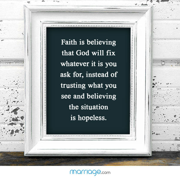 Faith is believing that god will fix whatever it is you ask for, instead of trusting what you see and believing the situation is hopeless.