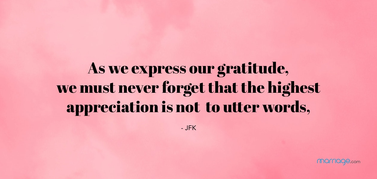 As we express our gratitude, we must never forget that the highest appreciation is not to utter words, but to live by them. - JFK