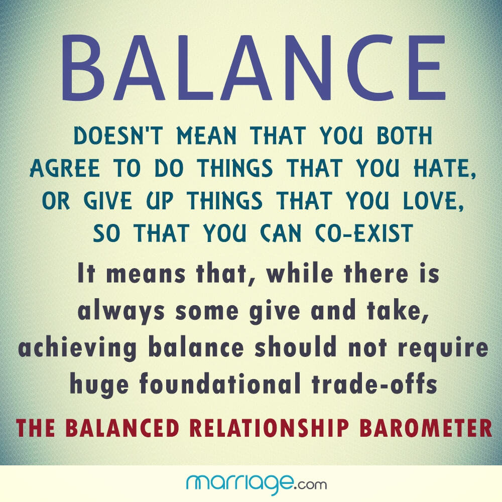 Balance doesn't mean that you both agree to do things that you hate, or give up things that you love, so that you can co - exist it means that,while there is always some give and take, achieving balance should not require huge foundational trade-offs the balanced relationship barometer!