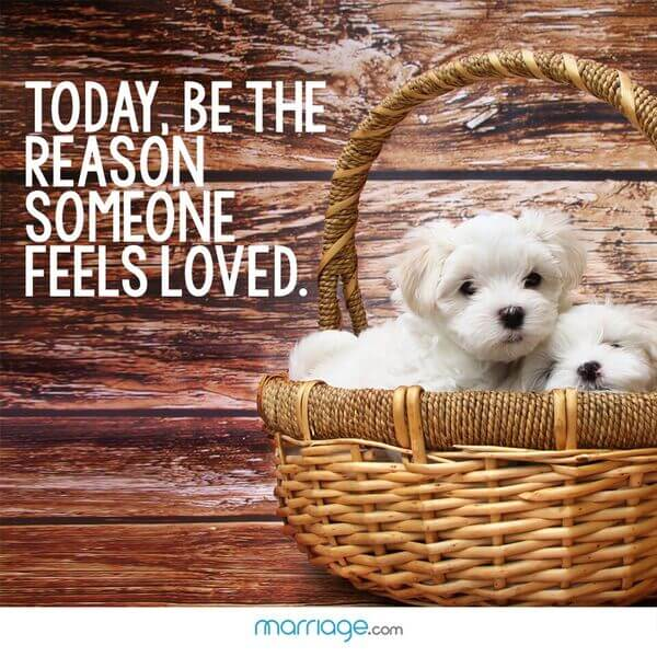 Today, be the reason someone feels loved.