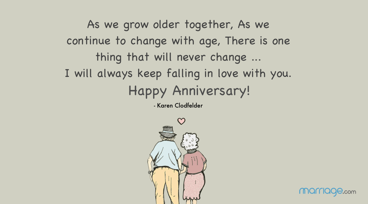 As we grow older together, As we continue to change with age, There is one thing that will never change ... I will always keep falling in love with you. Happy Anniversary! - Karen Clodfelder