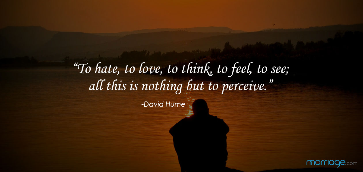 """""""To hate, to love, to think, to feel, to see; all this is nothing but to perceive."""" ―David Hume"""