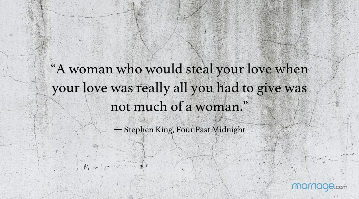"""A woman who would steal your love when your love was really all you had to give was not much of a woman."" ― Stephen King, Four Past Midnight"