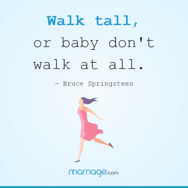 Walk tall, or baby don\'t walk at all. ― Bruce Springsteen