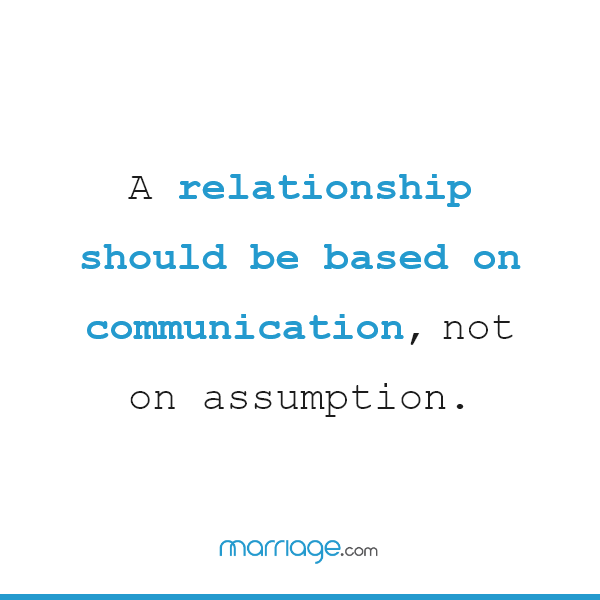 A relationship should be based on communication, not on assumption.