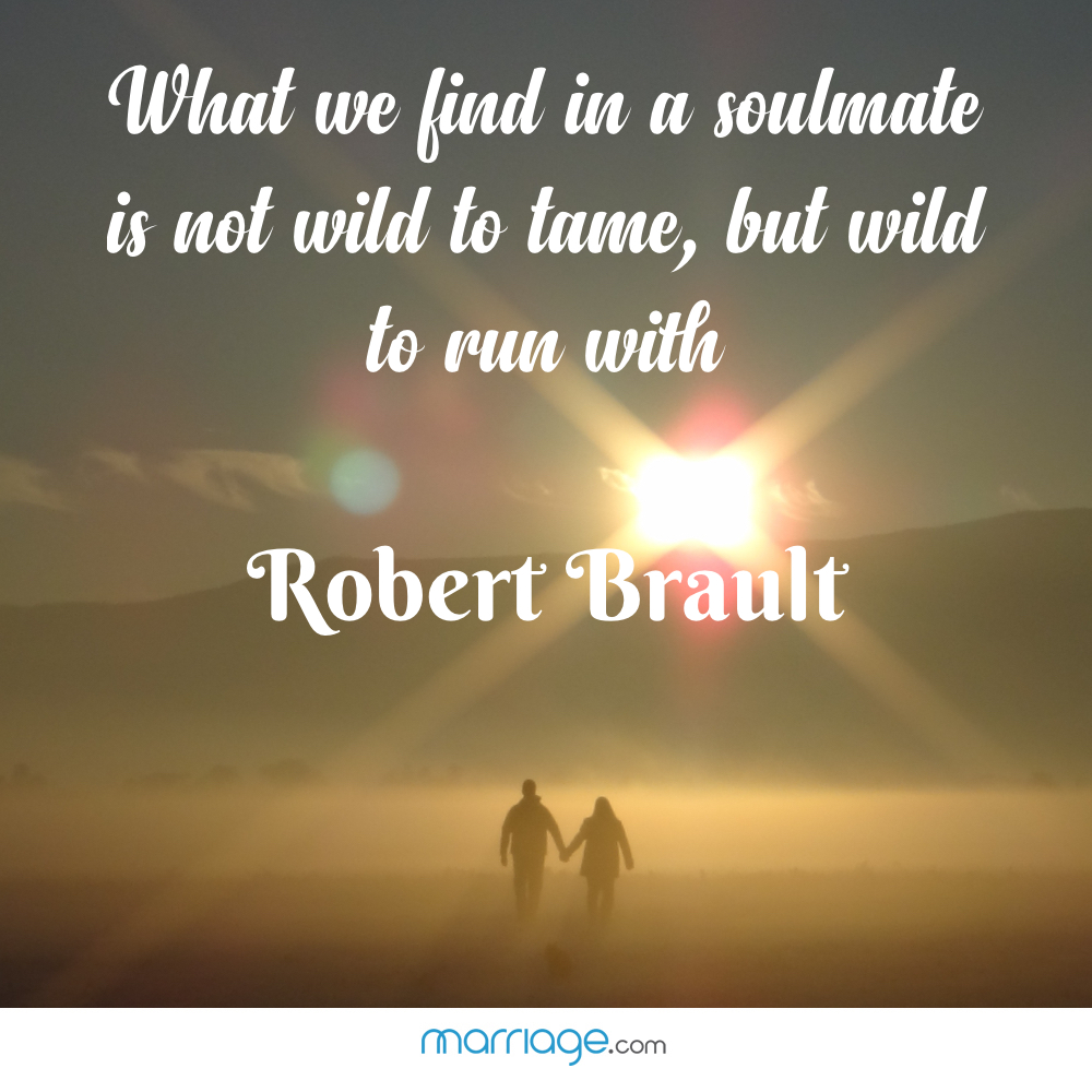 What we find in a soulmate is not wild to tame, but wild to run with- Robert Brault