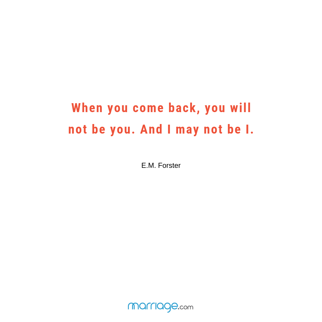 When you come back, you will not be you. And I may not be I. – E.M. Forster