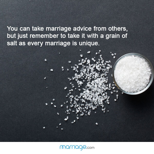 You can take marriage advice from others, but just remember to take  it with a grain of salt as every marriage is unique.