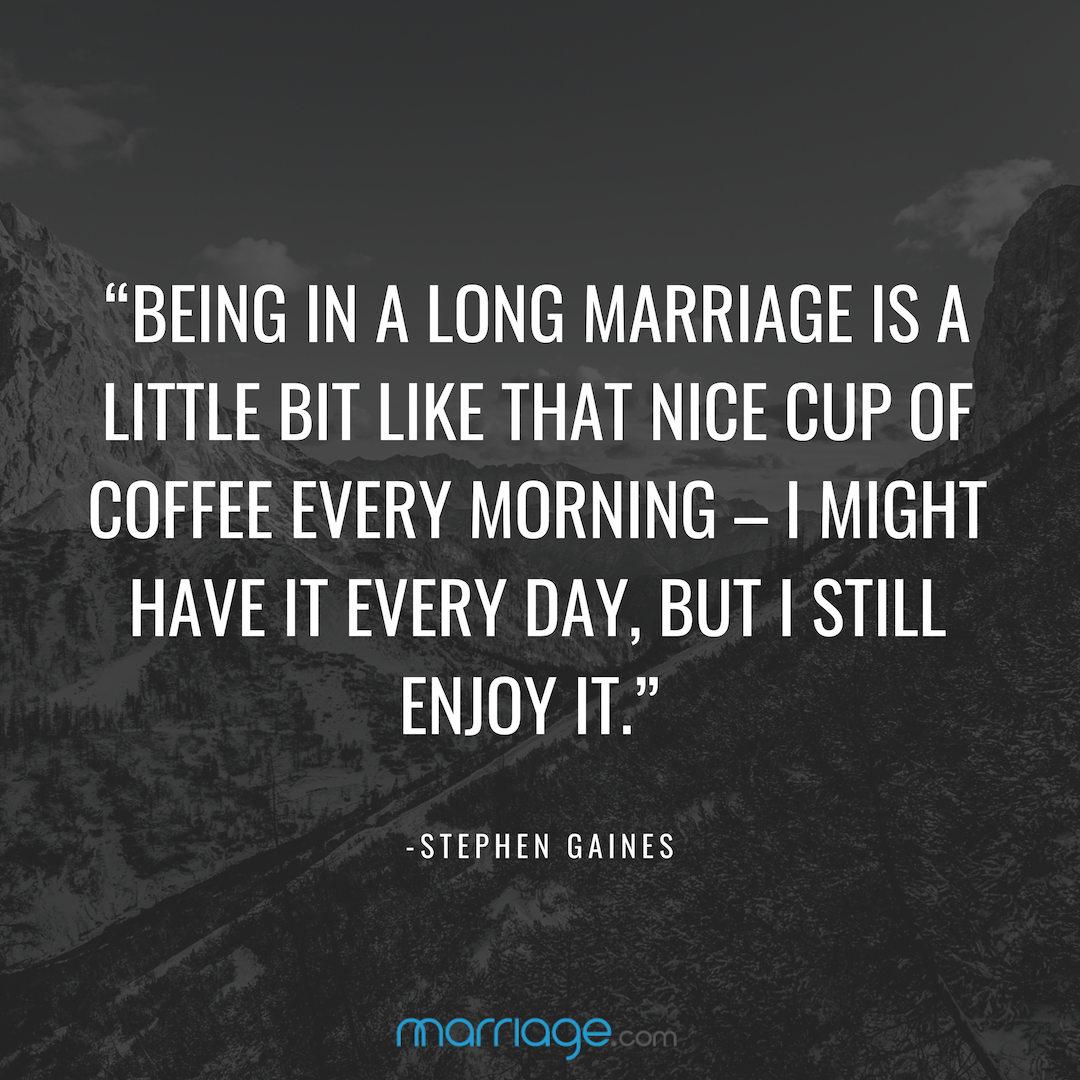 """BEING IN A LONG MARRIAGE IS A LITTLE BIT LIKE THAT NICE CUP OF COFFEE EVERY MORNING – I MIGHT HAVE IT EVERY DAY, BUT I STILL ENJOY IT."" - STEPHEN GAINES"