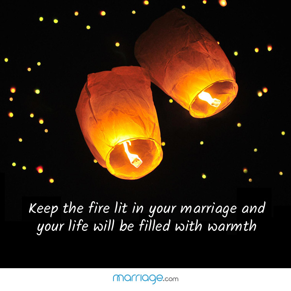 Keep the fire lit in your marriage and your life will be filled with warmth