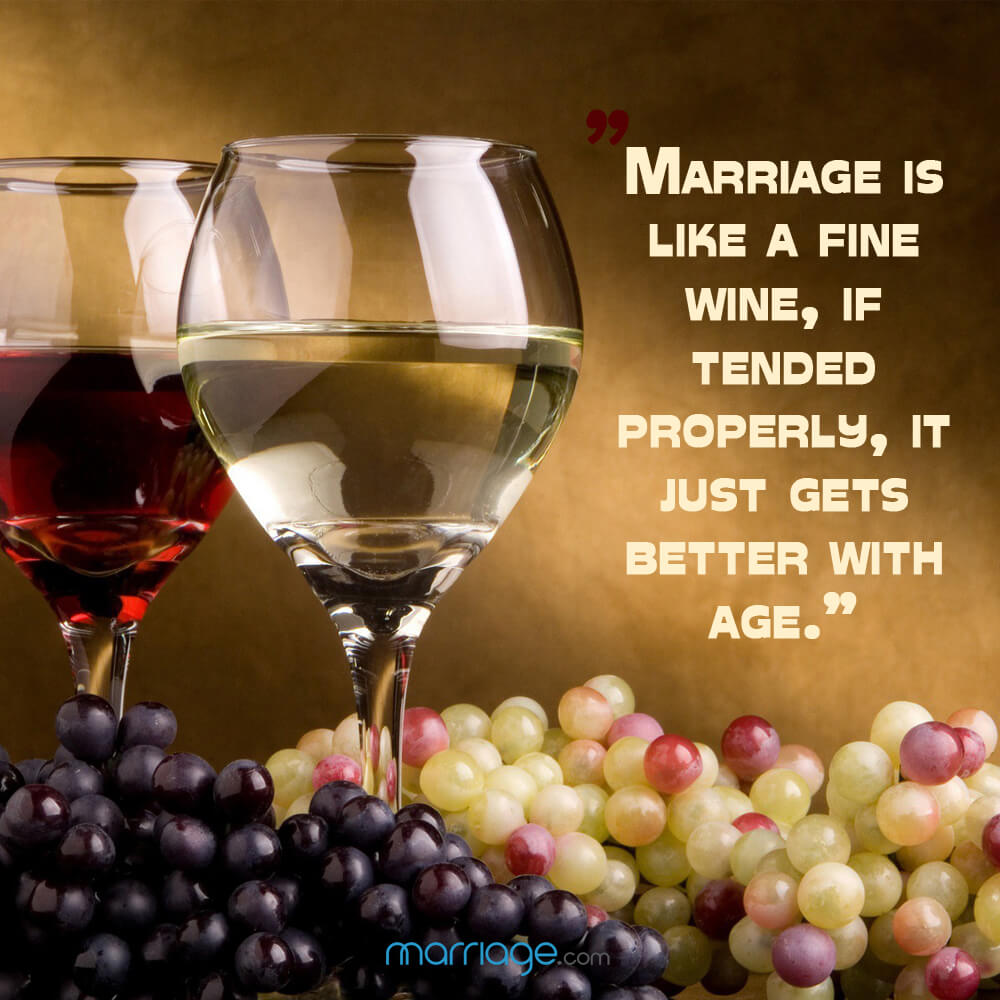 """Marriage is like a fine wine, if tended properly, it just gets better with age.\"""