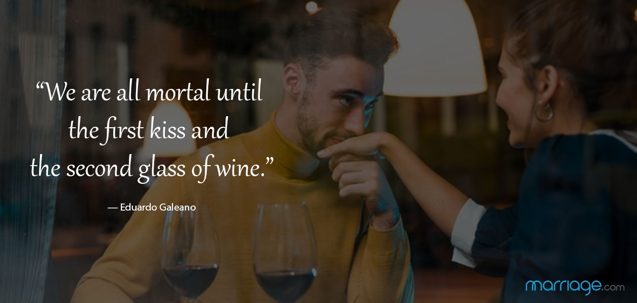 """We are all mortal until the first kiss and the second glass of wine."" — Eduardo Galeano"