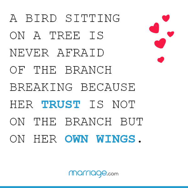 A bird sitting on a tree is never afraid of the branch breaking because her trust is not on the branch but on her own wings.