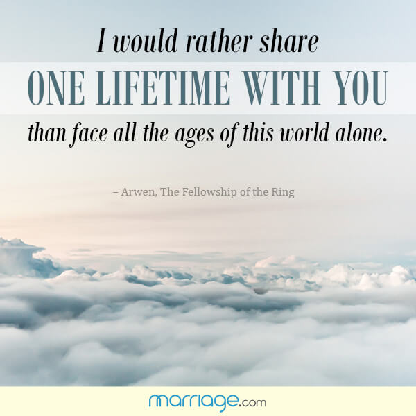 I would rather share one lifetime with you than face all the ages of this world alone. - Arwen, The Fellowship Of The Ring