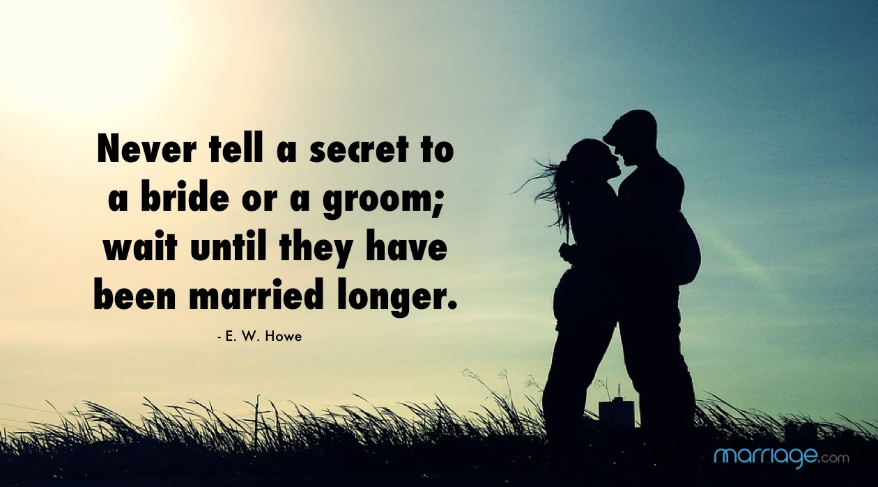 Never tell a secret to a bride or a groom; wait until they have been married longer. E. W. Howe