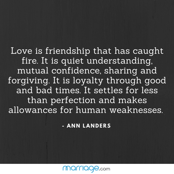 Love is friendship that has caught fire. It is quiet understanding, mutual confidence, sharing and forgiving. It is loyalty through good and bad times. It settles for less than perfection and makes allowances for human weaknesses.  - ANN LANDERS