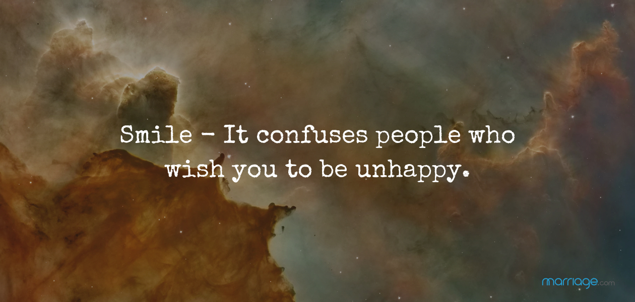 Smile - It confuses people who wish you to be unhappy.