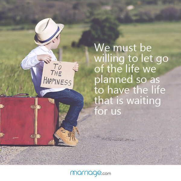 We must be willing to let go of the life we planned so as to have the life that is waiting for us