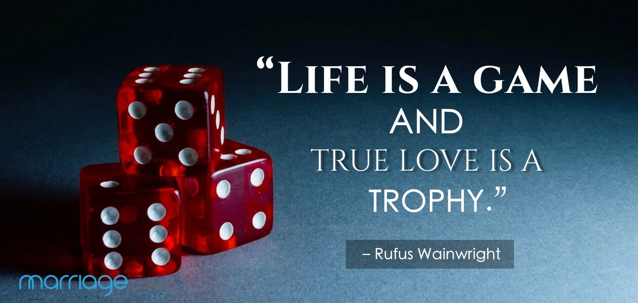 """Life is a game and true love is a trophy."" – Rufus Wainwright"