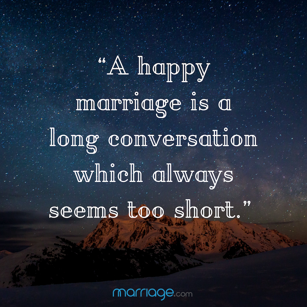 """""""A happy marriage is a long conversation which always seems too short."""""""