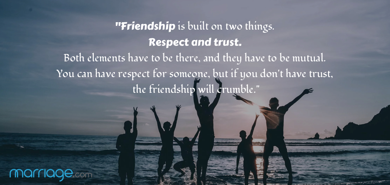 """Friendship is built on two things. Respect and trust. Both elements have to be there, and they have to be mutual. You can have respect for someone, but if you don't have trust, the friendship will crumble."""