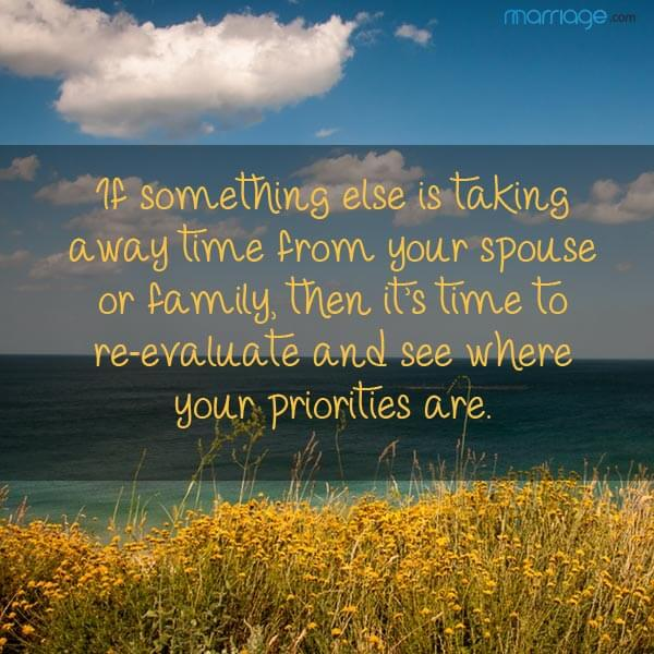 If something else is taking a way time from your spouse or family, then it's time to re-evaluate and see where your priorities are.