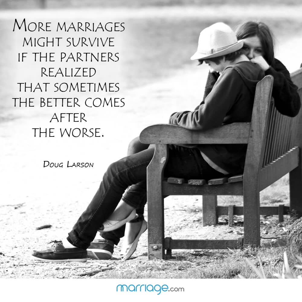 More marriages might survive if the partners realized that sometimes the better comes after the worse. - Doug larson