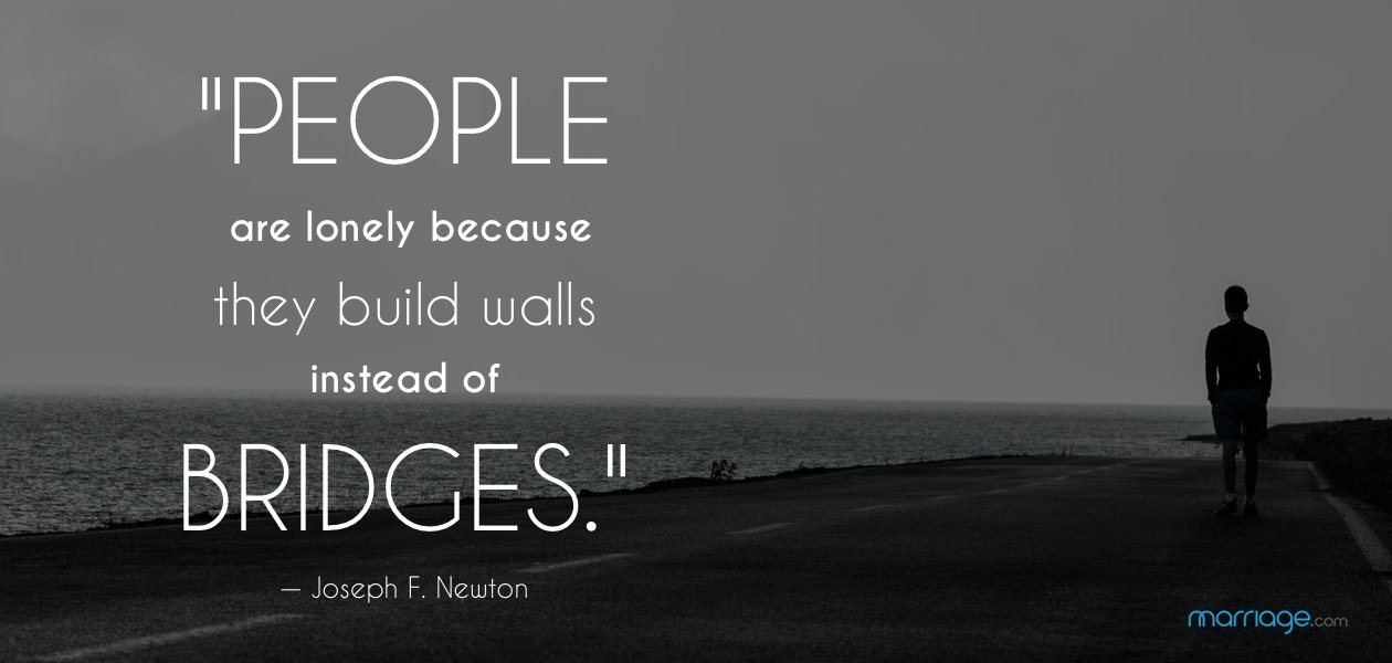 """People are lonely because they build walls instead of bridges."" — Joseph F. Newton"