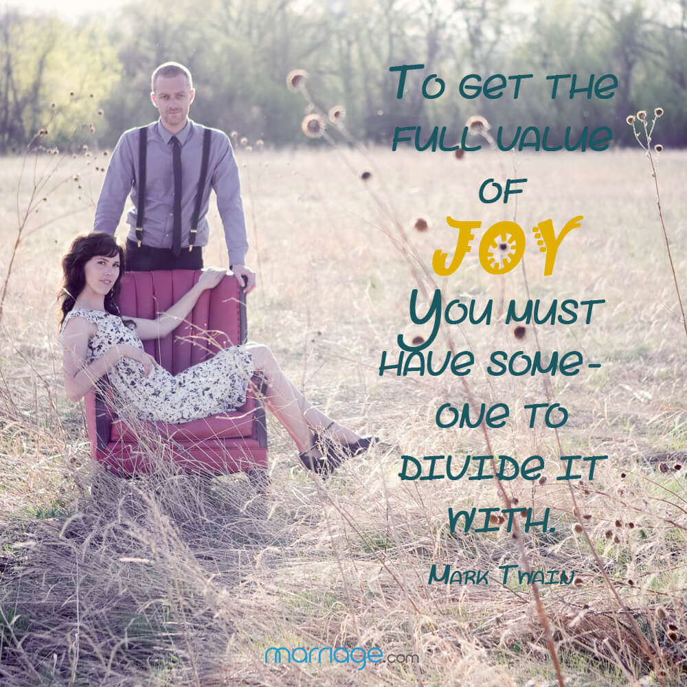 To get the full value of joy you must have some - one to diuide it with. - Mark Twain